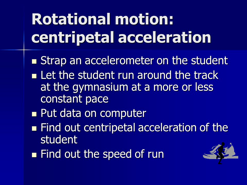 Rotational motion: centripetal acceleration Strap an accelerometer on the student Strap an accelerometer on the student Let the student run around the