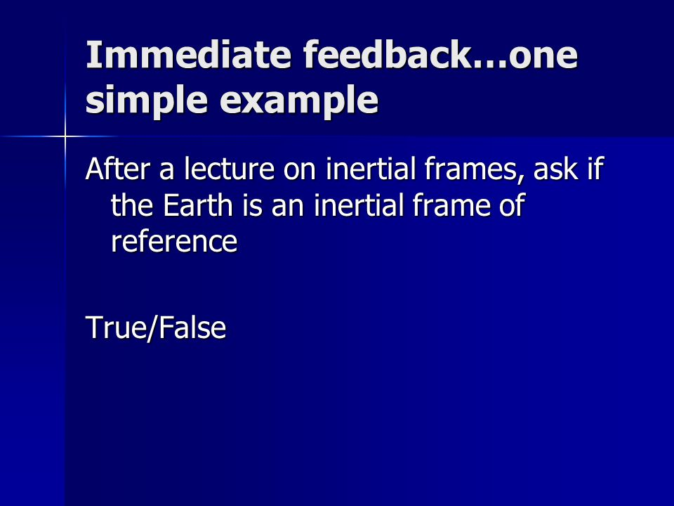 Immediate feedback…one simple example After a lecture on inertial frames, ask if the Earth is an inertial frame of reference True/False