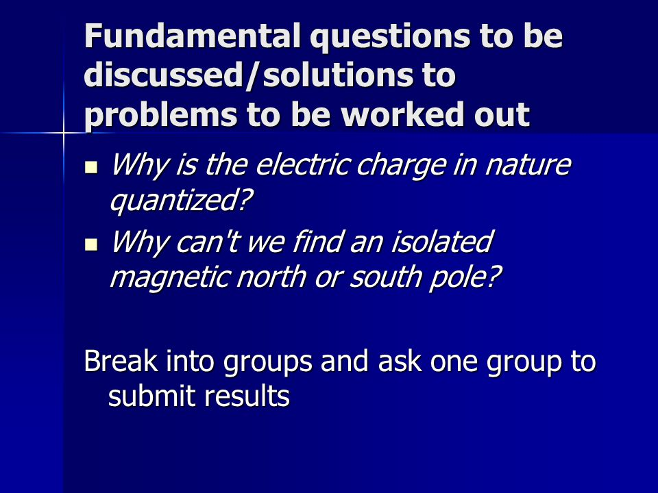 Fundamental questions to be discussed/solutions to problems to be worked out Why is the electric charge in nature quantized? Why is the electric charg