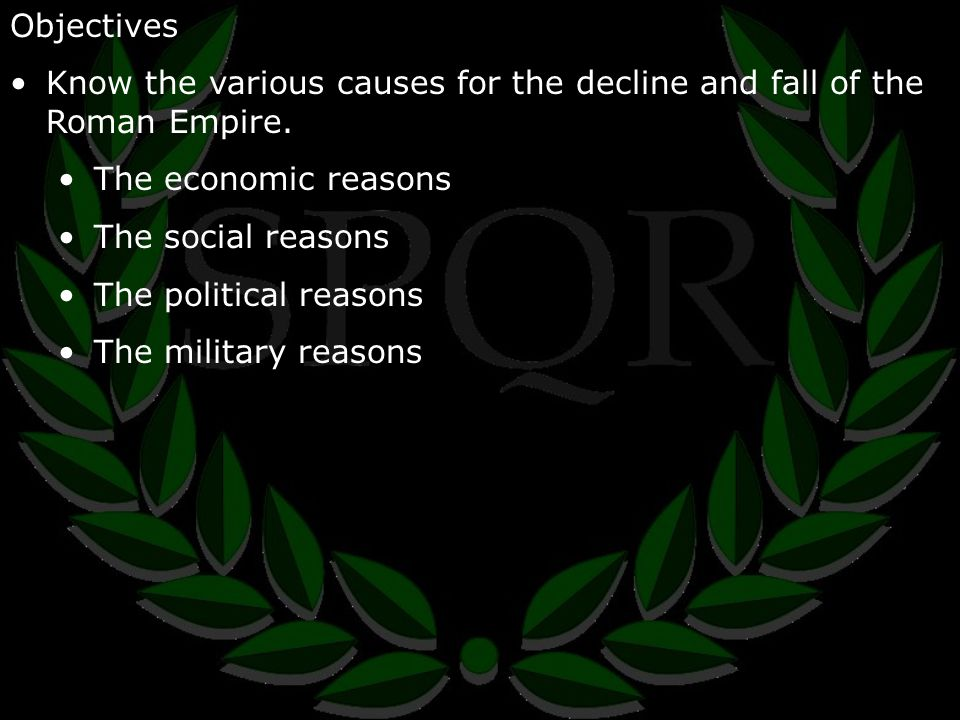 Objectives Know the various causes for the decline and fall of the Roman Empire.