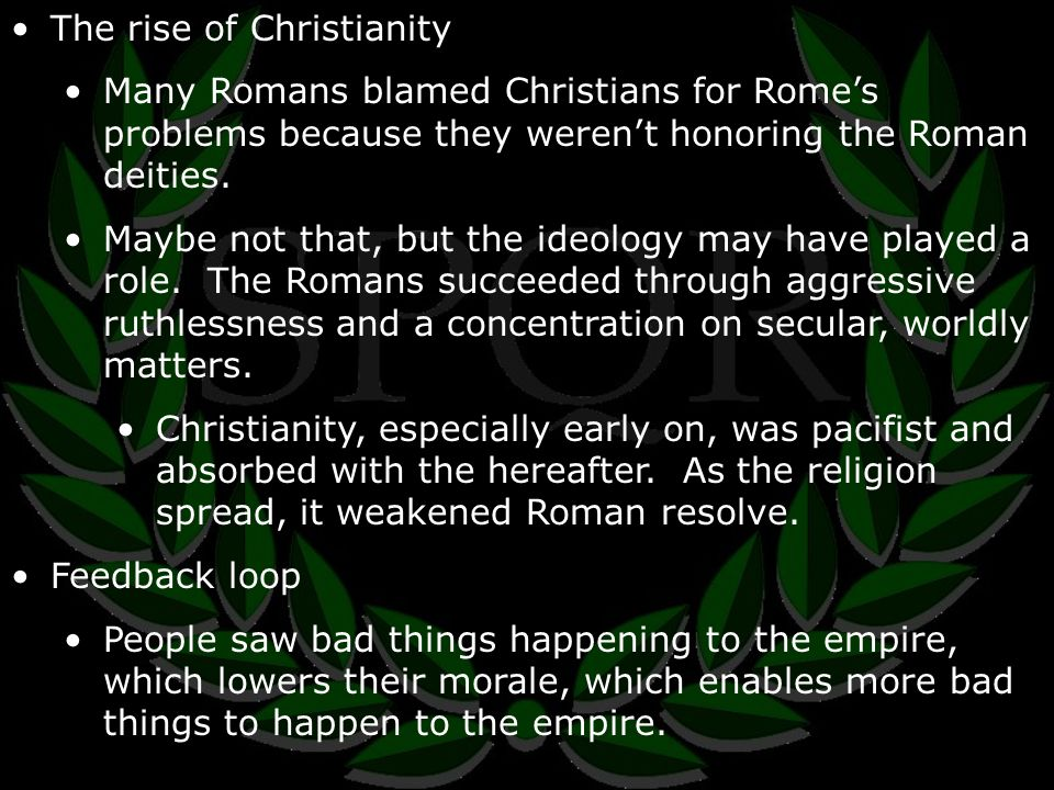 The rise of Christianity Many Romans blamed Christians for Rome's problems because they weren't honoring the Roman deities.