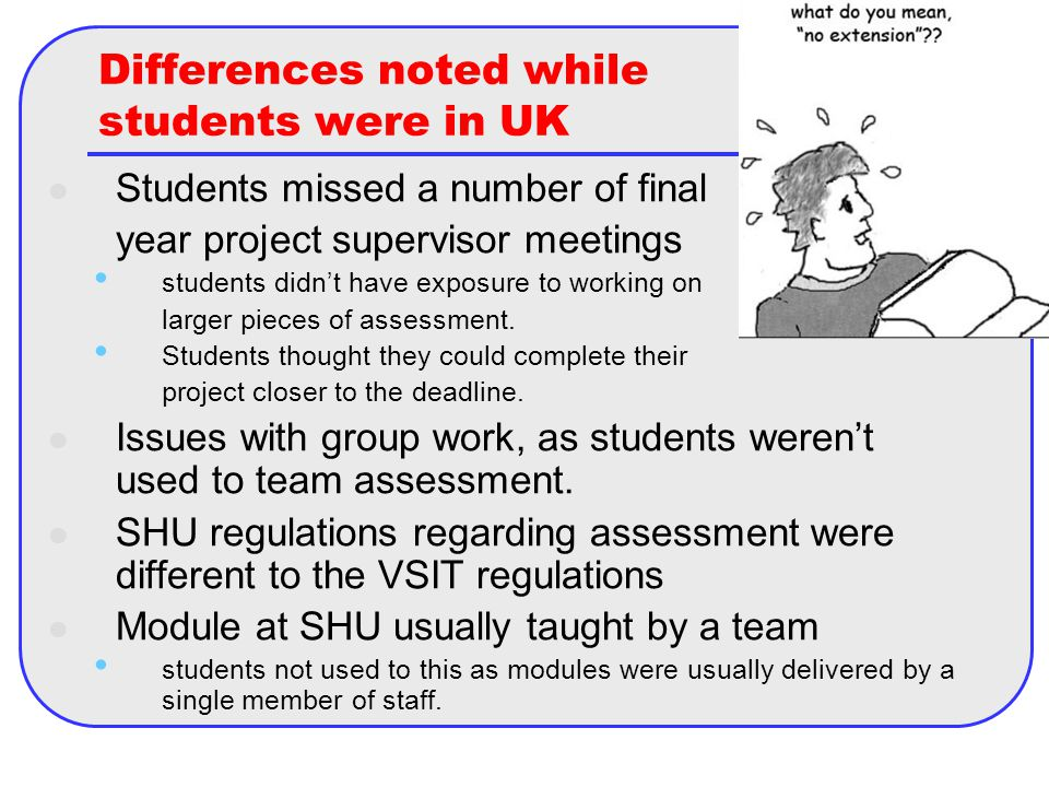 Differences noted while students were in UK Students missed a number of final year project supervisor meetings students didn't have exposure to working on larger pieces of assessment.