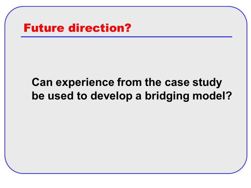 Future direction Can experience from the case study be used to develop a bridging model