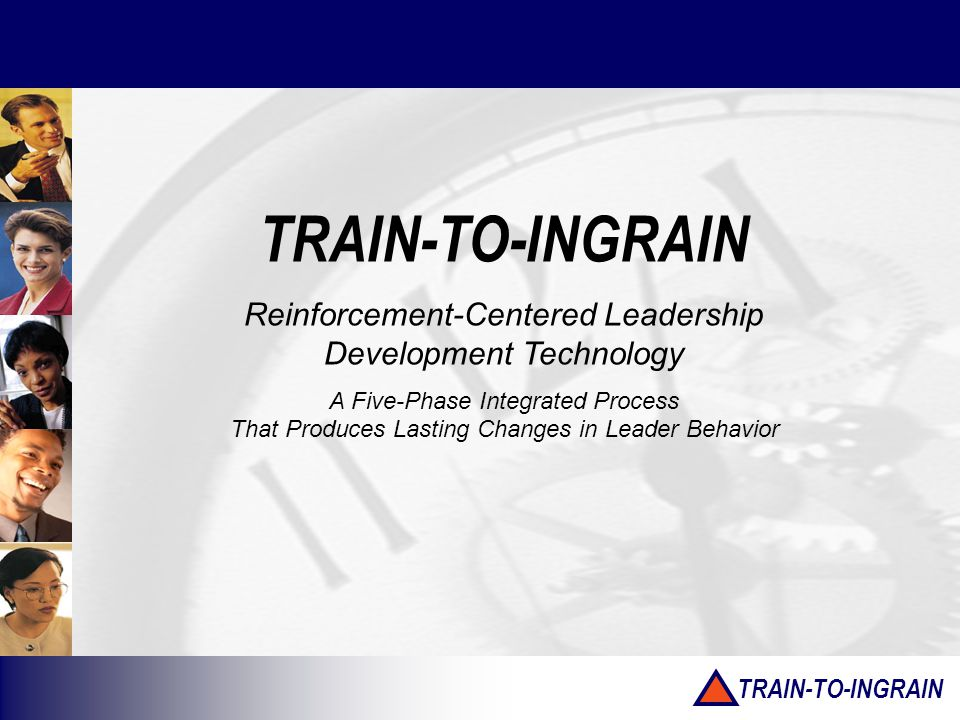 TRAIN-TO-INGRAIN Reinforcement-Centered Leadership Development Technology A Five-Phase Integrated Process That Produces Lasting Changes in Leader Behavior