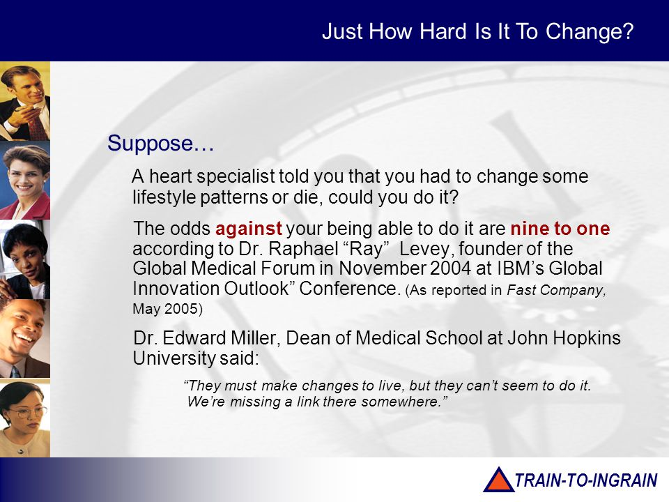 TRAIN-TO-INGRAIN Suppose… A heart specialist told you that you had to change some lifestyle patterns or die, could you do it? The odds against your be
