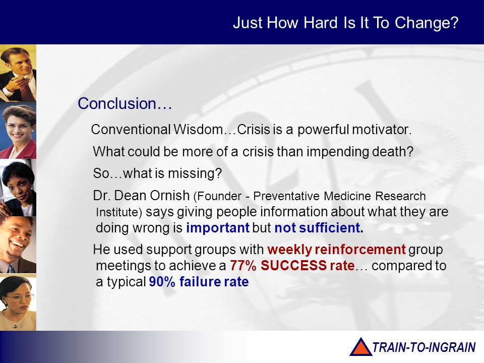 TRAIN-TO-INGRAIN Conclusion… Conventional Wisdom…Crisis is a powerful motivator. What could be more of a crisis than impending death? So…what is missi