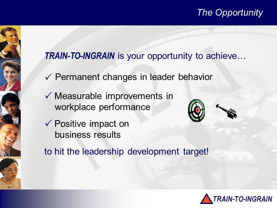 TRAIN-TO-INGRAIN The Opportunity TRAIN-TO-INGRAIN is your opportunity to achieve… Permanent changes in leader behavior Measurable improvements in workplace performance Positive impact on business results to hit the leadership development target.