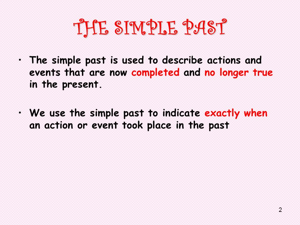 2 THE SIMPLE PAST The simple past is used to describe actions and events that are now completed and no longer true in the present.