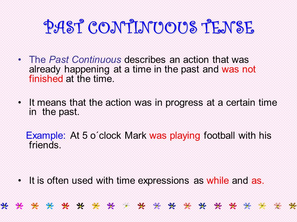 4 The Past Continuous describes an action that was already happening at a time in the past and was not finished at the time. It means that the action