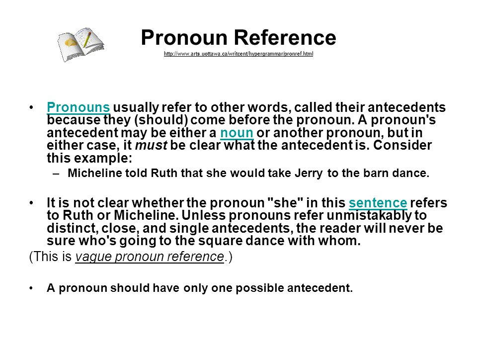 Pronoun Reference http://www.arts.uottawa.ca/writcent/hypergrammar/pronref.html Pronouns usually refer to other words, called their antecedents because they (should) come before the pronoun.