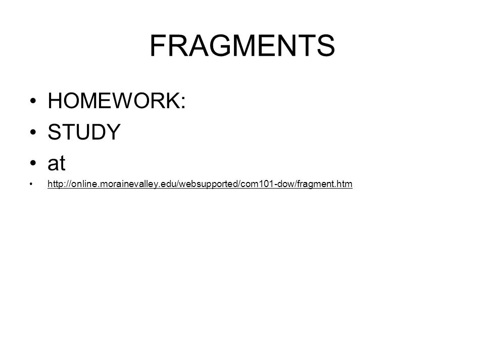 FRAGMENTS HOMEWORK: STUDY at http://online.morainevalley.edu/websupported/com101-dow/fragment.htm