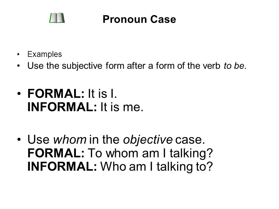Pronoun Case Examples Use the subjective form after a form of the verb to be.