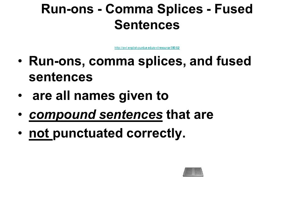 Run-ons - Comma Splices - Fused Sentences http://owl.english.purdue.edu/owl/resource/598/02/ http://owl.english.purdue.edu/owl/resource/598/02/ Run-ons, comma splices, and fused sentences are all names given to compound sentences that are not punctuated correctly.