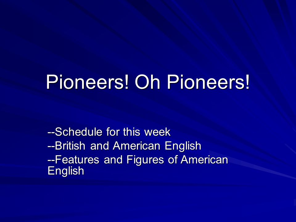 Pioneers! Oh Pioneers! --Schedule for this week --British and American English --Features and Figures of American English