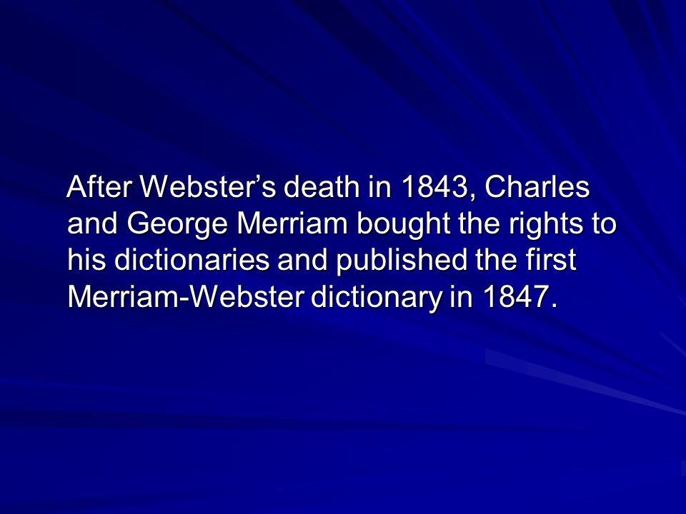 After Webster's death in 1843, Charles and George Merriam bought the rights to his dictionaries and published the first Merriam-Webster dictionary in 1847.