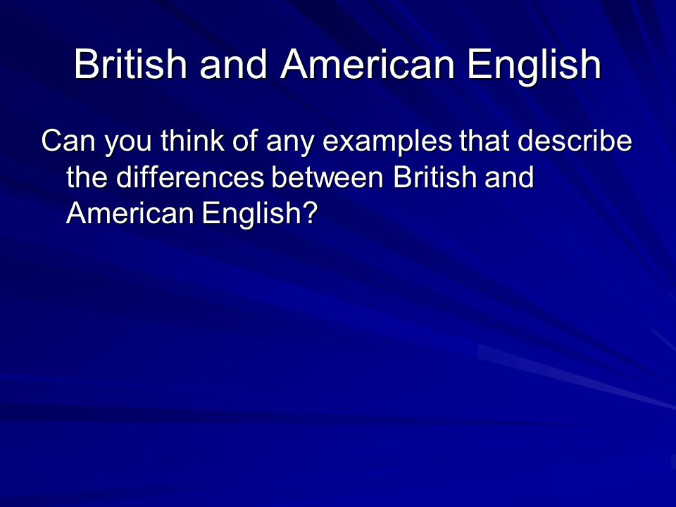 British and American English Can you think of any examples that describe the differences between British and American English