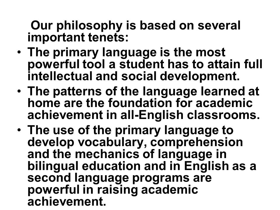 Our philosophy is based on several important tenets: The primary language is the most powerful tool a student has to attain full intellectual and social development.