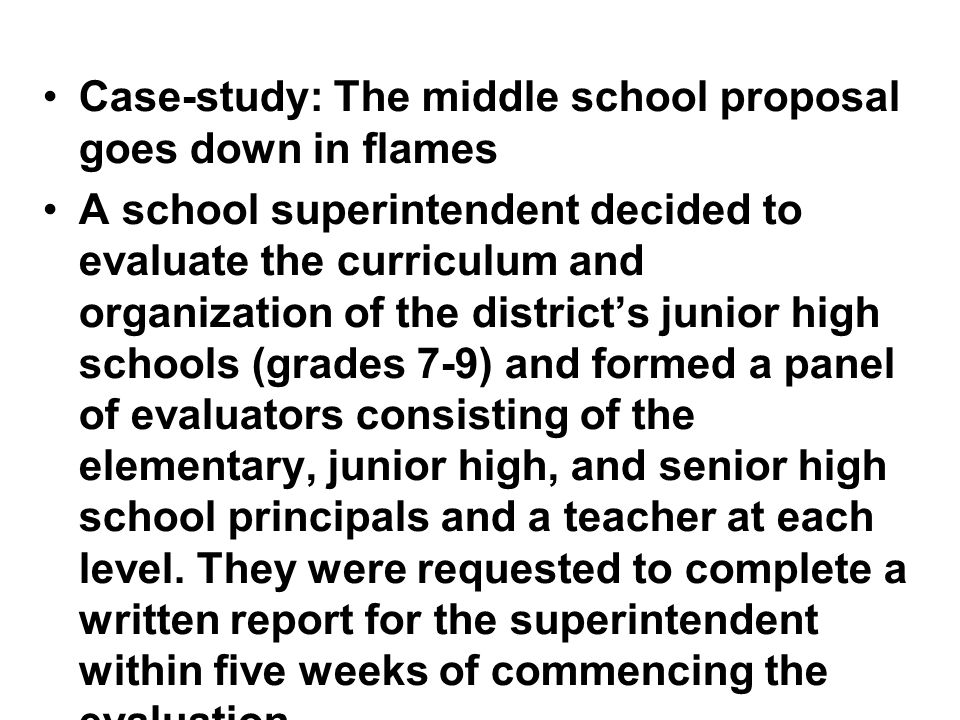 Case-study: The middle school proposal goes down in flames A school superintendent decided to evaluate the curriculum and organization of the district's junior high schools (grades 7-9) and formed a panel of evaluators consisting of the elementary, junior high, and senior high school principals and a teacher at each level.