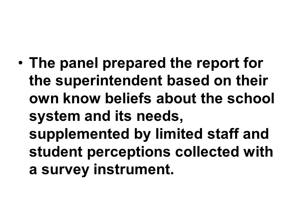 The panel prepared the report for the superintendent based on their own know beliefs about the school system and its needs, supplemented by limited staff and student perceptions collected with a survey instrument.
