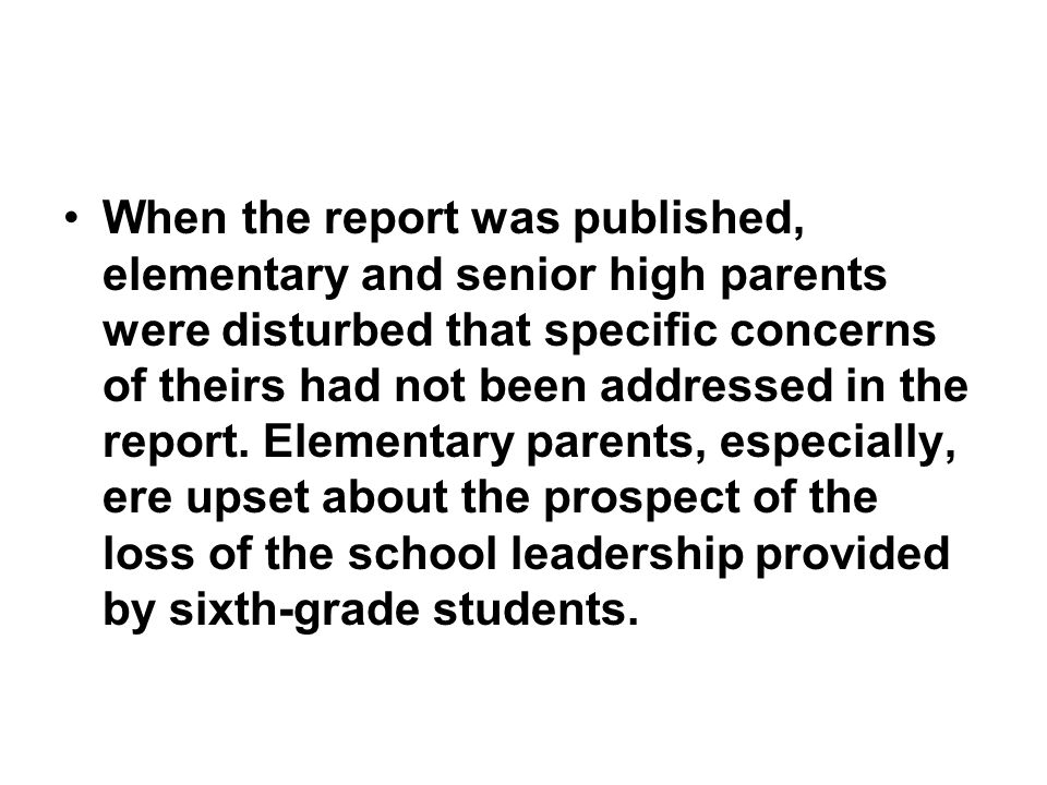 When the report was published, elementary and senior high parents were disturbed that specific concerns of theirs had not been addressed in the report.