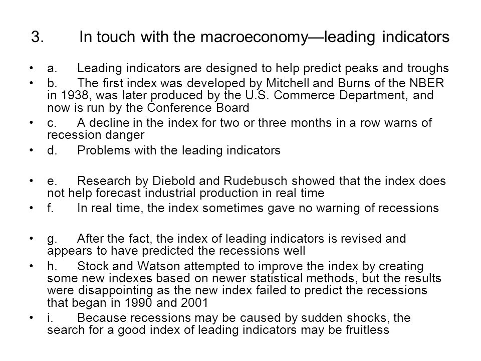 3.In touch with the macroeconomy—leading indicators a.Leading indicators are designed to help predict peaks and troughs b.The first index was developed by Mitchell and Burns of the NBER in 1938, was later produced by the U.S.