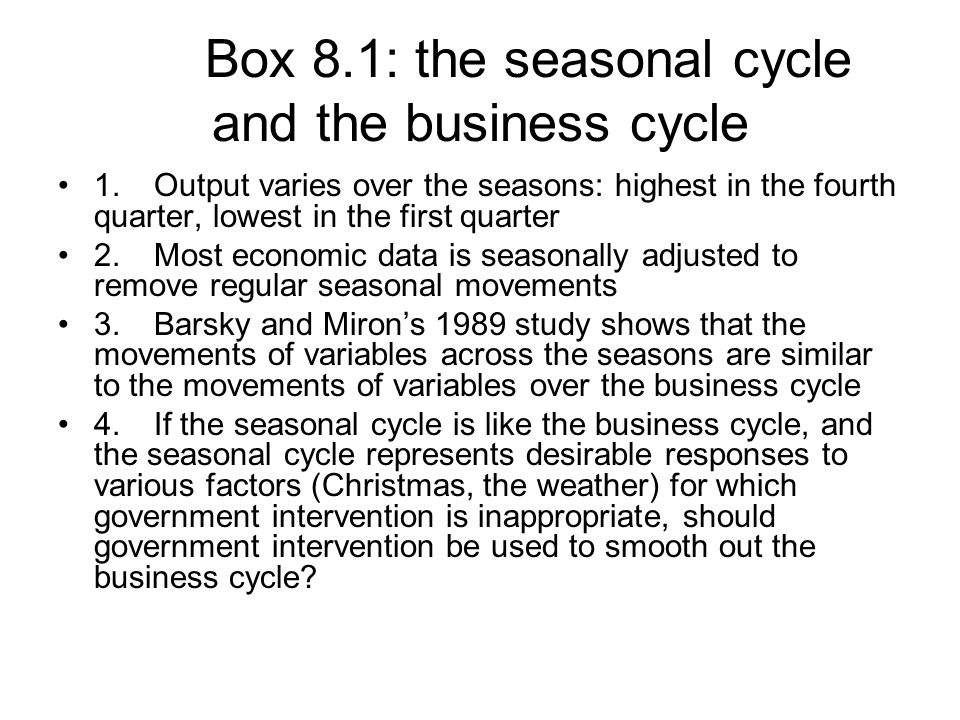 Box 8.1: the seasonal cycle and the business cycle 1.Output varies over the seasons: highest in the fourth quarter, lowest in the first quarter 2.Most economic data is seasonally adjusted to remove regular seasonal movements 3.Barsky and Miron's 1989 study shows that the movements of variables across the seasons are similar to the movements of variables over the business cycle 4.If the seasonal cycle is like the business cycle, and the seasonal cycle represents desirable responses to various factors (Christmas, the weather) for which government intervention is inappropriate, should government intervention be used to smooth out the business cycle?