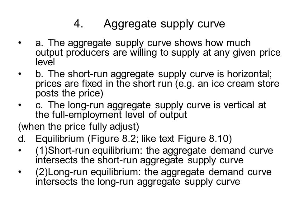 4.Aggregate supply curve a.The aggregate supply curve shows how much output producers are willing to supply at any given price level b.The short-run aggregate supply curve is horizontal; prices are fixed in the short run (e.g.