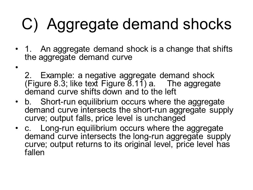 C)Aggregate demand shocks 1.An aggregate demand shock is a change that shifts the aggregate demand curve 2.Example: a negative aggregate demand shock (Figure 8.3; like text Figure 8.11) a.The aggregate demand curve shifts down and to the left b.Short-run equilibrium occurs where the aggregate demand curve intersects the short-run aggregate supply curve; output falls, price level is unchanged c.Long-run equilibrium occurs where the aggregate demand curve intersects the long-run aggregate supply curve; output returns to its original level, price level has fallen