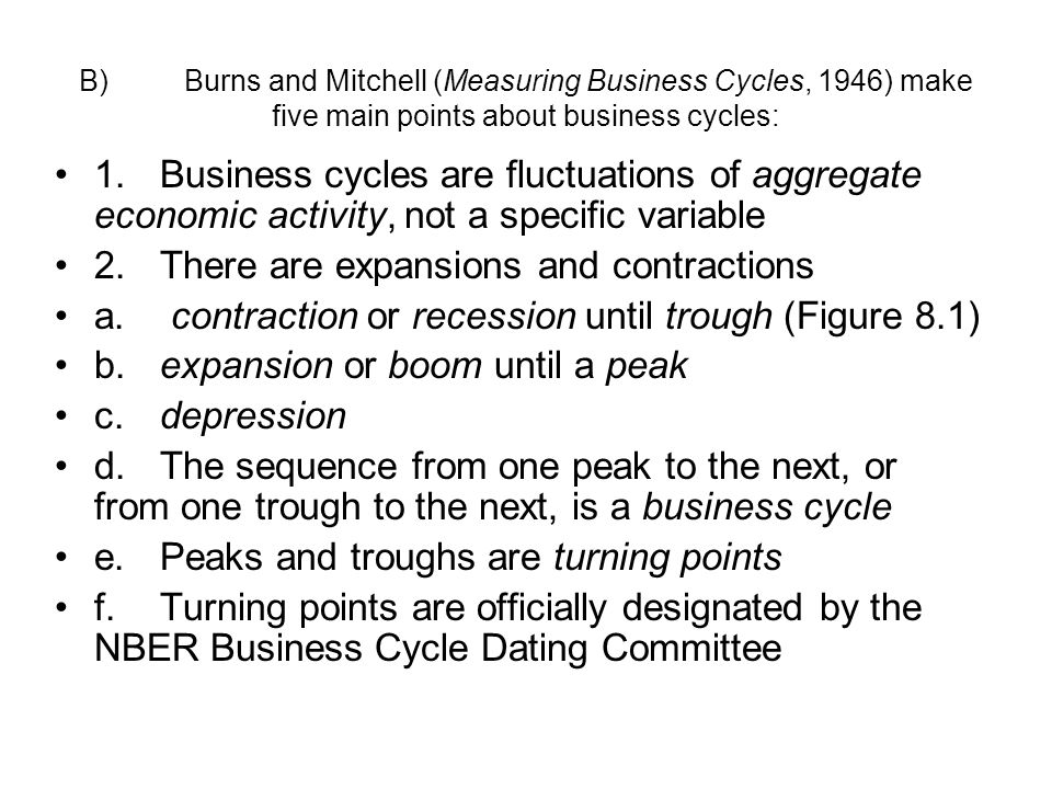B)Burns and Mitchell (Measuring Business Cycles, 1946) make five main points about business cycles: 1.Business cycles are fluctuations of aggregate economic activity, not a specific variable 2.There are expansions and contractions a.