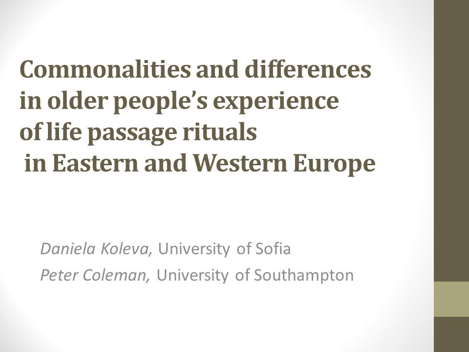 Commonalities and differences in older people's experience of life passage rituals in Eastern and Western Europe Daniela Koleva, University of Sofia Peter Coleman, University of Southampton
