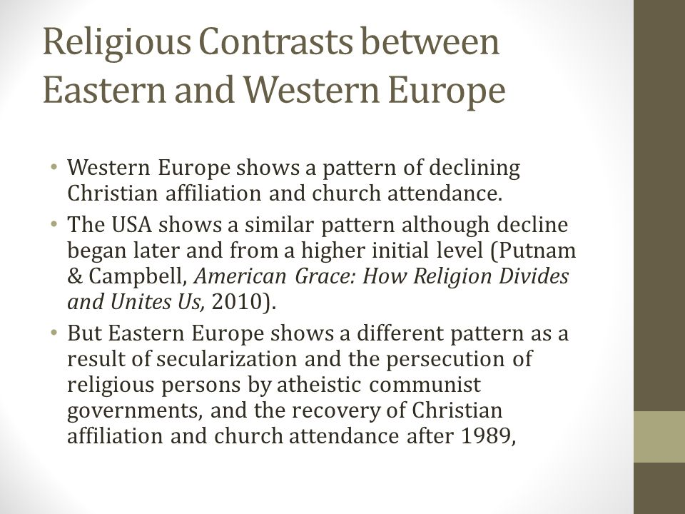 Religious Contrasts between Eastern and Western Europe Western Europe shows a pattern of declining Christian affiliation and church attendance.