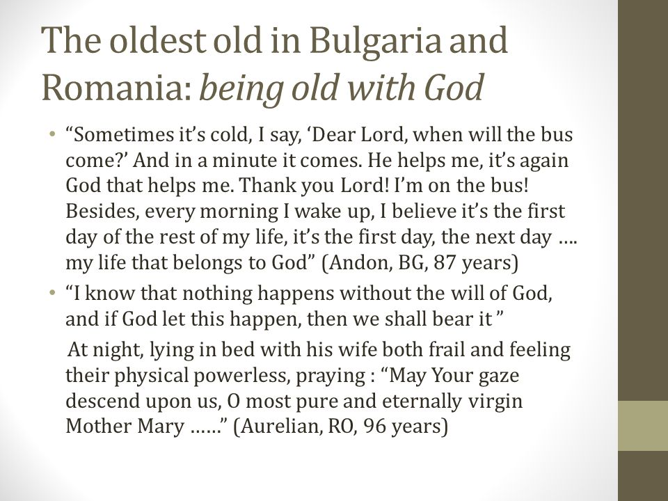 The oldest old in Bulgaria and Romania: being old with God Sometimes it's cold, I say, 'Dear Lord, when will the bus come ' And in a minute it comes.