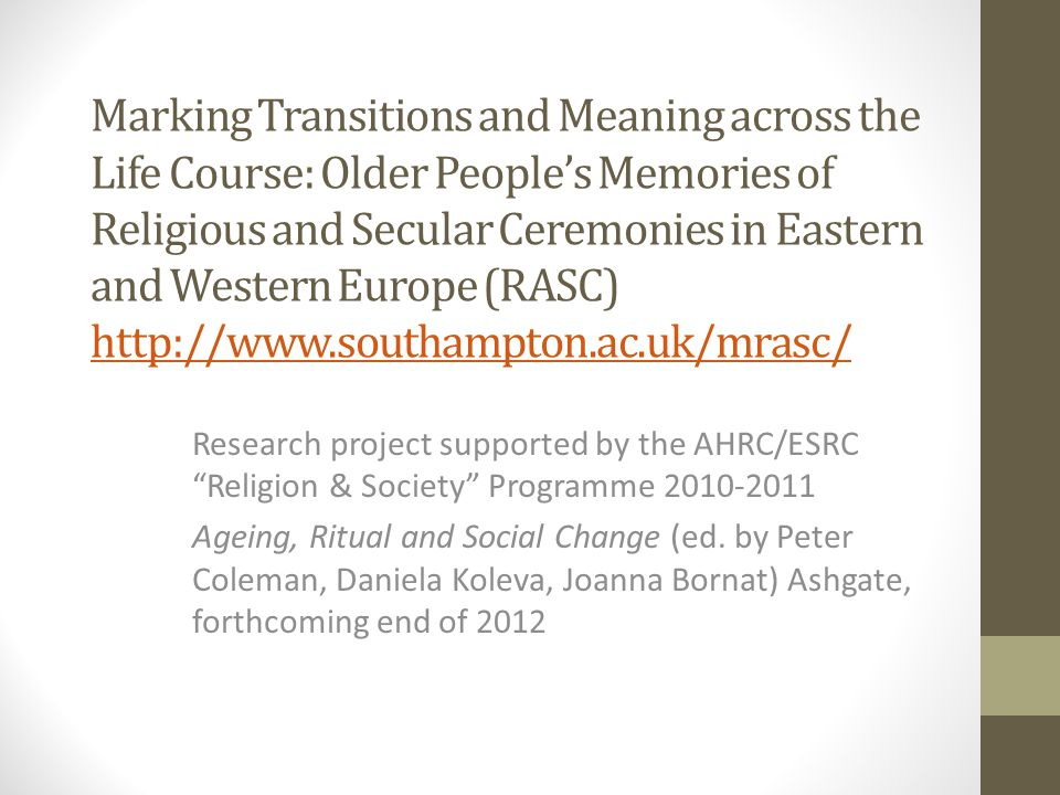Marking Transitions and Meaning across the Life Course: Older People's Memories of Religious and Secular Ceremonies in Eastern and Western Europe (RASC) http://www.southampton.ac.uk/mrasc/ http://www.southampton.ac.uk/mrasc/ Research project supported by the AHRC/ESRC Religion & Society Programme 2010-2011 Ageing, Ritual and Social Change (ed.