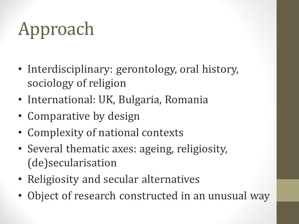 Approach Interdisciplinary: gerontology, oral history, sociology of religion International: UK, Bulgaria, Romania Comparative by design Complexity of national contexts Several thematic axes: ageing, religiosity, (de)secularisation Religiosity and secular alternatives Object of research constructed in an unusual way