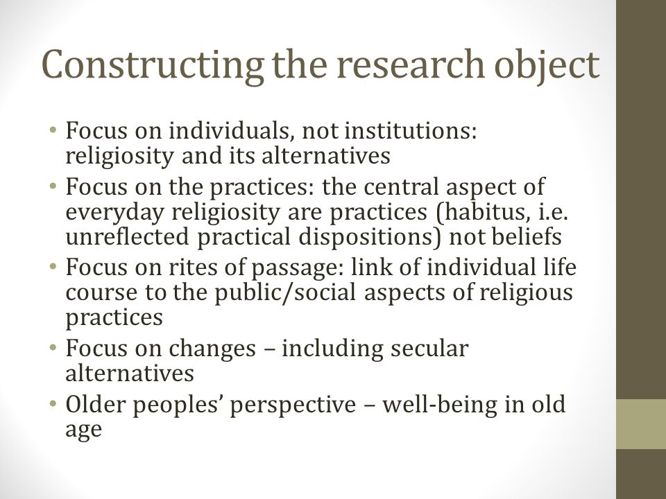 Constructing the research object Focus on individuals, not institutions: religiosity and its alternatives Focus on the practices: the central aspect of everyday religiosity are practices (habitus, i.e.