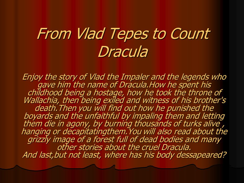 From Vlad Tepes to Count Dracula Enjoy the story of Vlad the Impaler and the legends who gave him the name of Dracula.How he spent his childhood being a hostage, how he took the throne of Wallachia, then being exiled and witness of his brother s death.Then you will find out how he punished the boyards and the unfaithful by impaling them and letting them die in agony, by burning thousands of turks alive, hanging or decapitatingthem.You will also read about the grizzly image of a forest full of dead bodies and many other stories about the cruel Dracula.