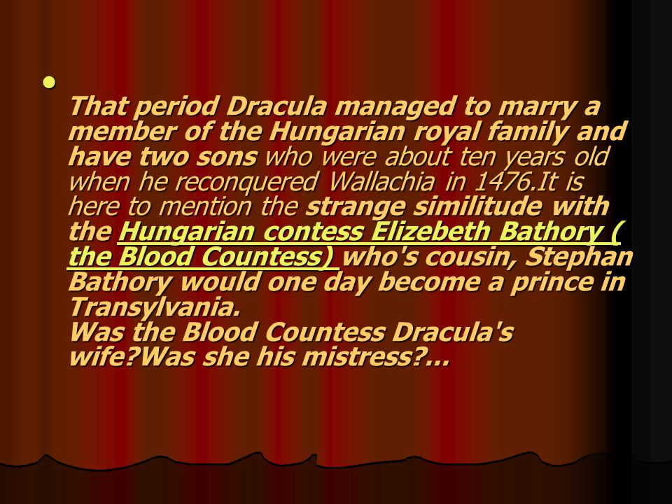 That period Dracula managed to marry a member of the Hungarian royal family and have two sons who were about ten years old when he reconquered Wallachia in 1476.It is here to mention the strange similitude with the Hungarian contess Elizebeth Bathory ( the Blood Countess) who s cousin, Stephan Bathory would one day become a prince in Transylvania.