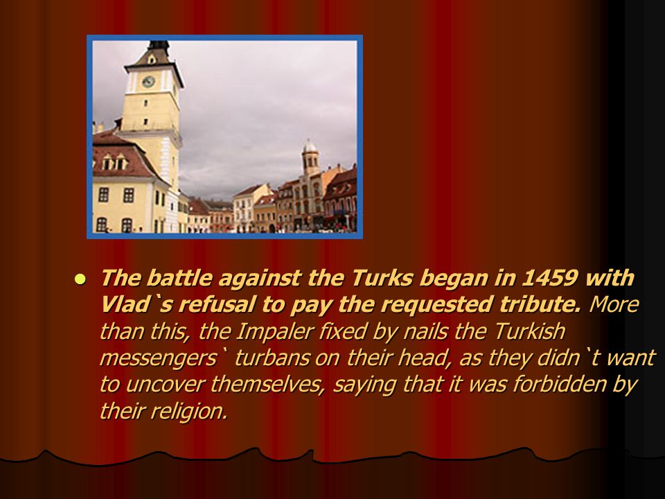 The battle against the Turks began in 1459 with Vlad`s refusal to pay the requested tribute.