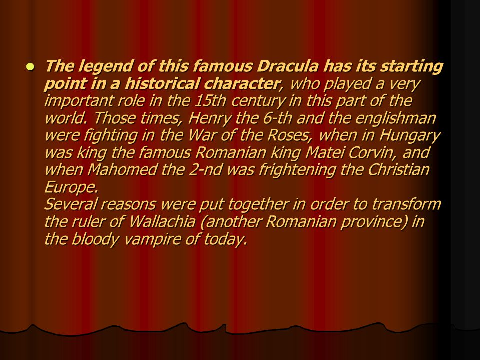 The legend of this famous Dracula has its starting point in a historical character, who played a very important role in the 15th century in this part of the world.