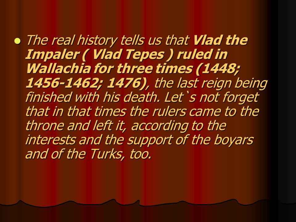 The real history tells us that Vlad the Impaler ( Vlad Tepes ) ruled in Wallachia for three times (1448; 1456-1462; 1476), the last reign being finished with his death.