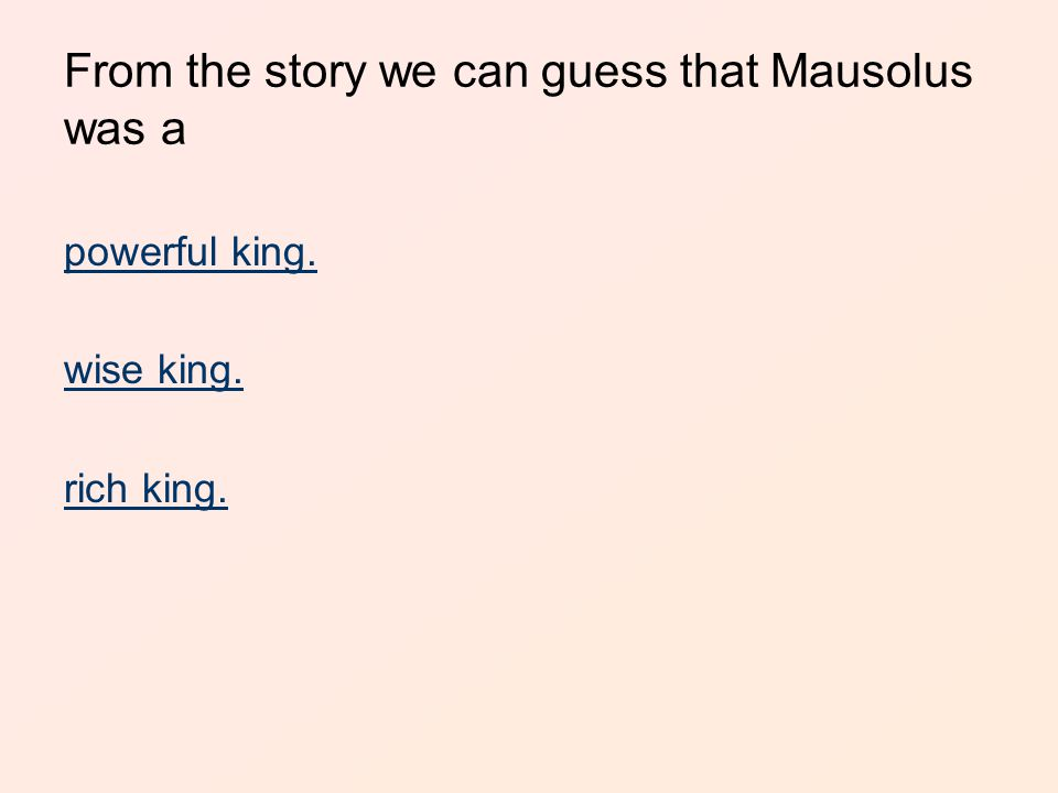 From the story we can guess that Mausolus was a powerful king. wise king. rich king.