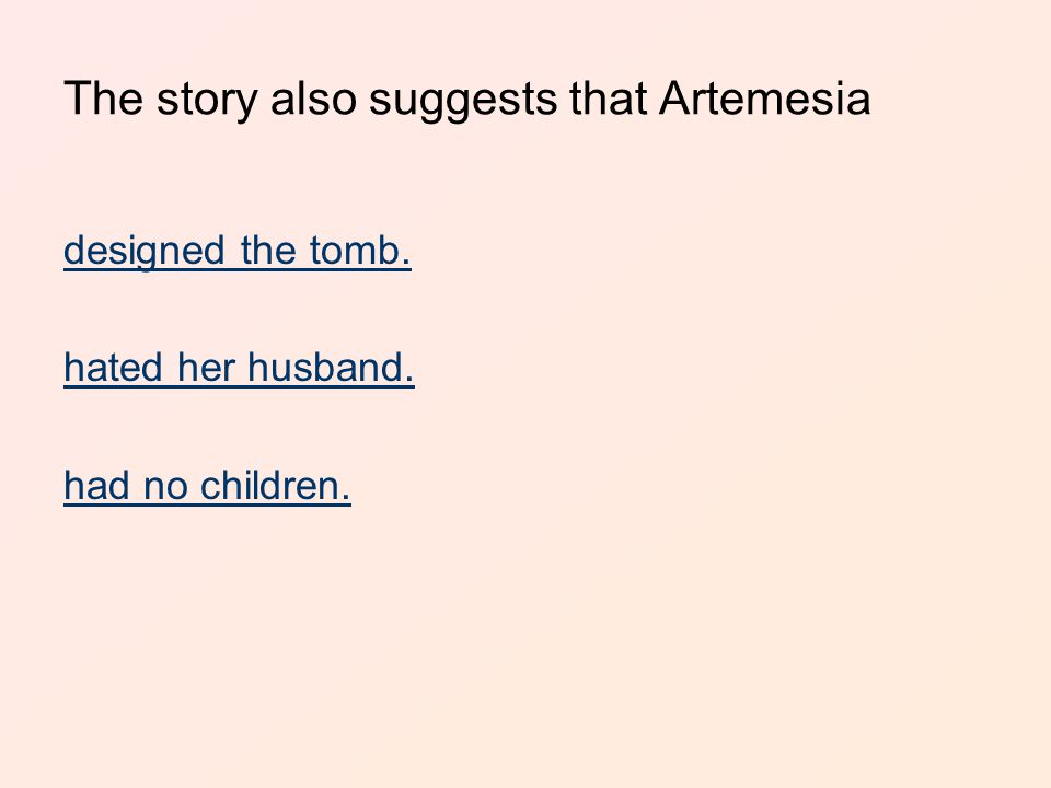 The story also suggests that Artemesia designed the tomb. hated her husband. had no children.