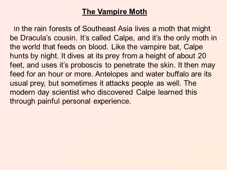 The Vampire Moth I n the rain forests of Southeast Asia lives a moth that might be Dracula's cousin.