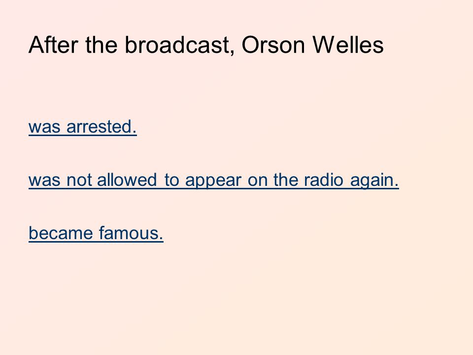 After the broadcast, Orson Welles was arrested. was not allowed to appear on the radio again.