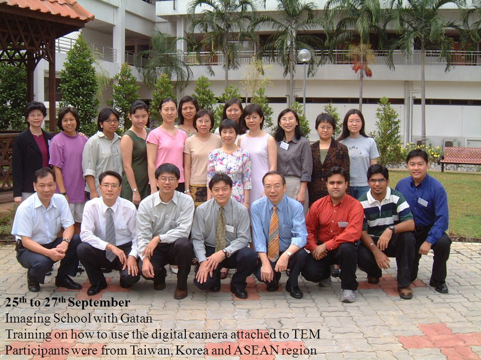 25 th to 27 th September Imaging School with Gatan Training on how to use the digital camera attached to TEM Participants were from Taiwan, Korea and ASEAN region