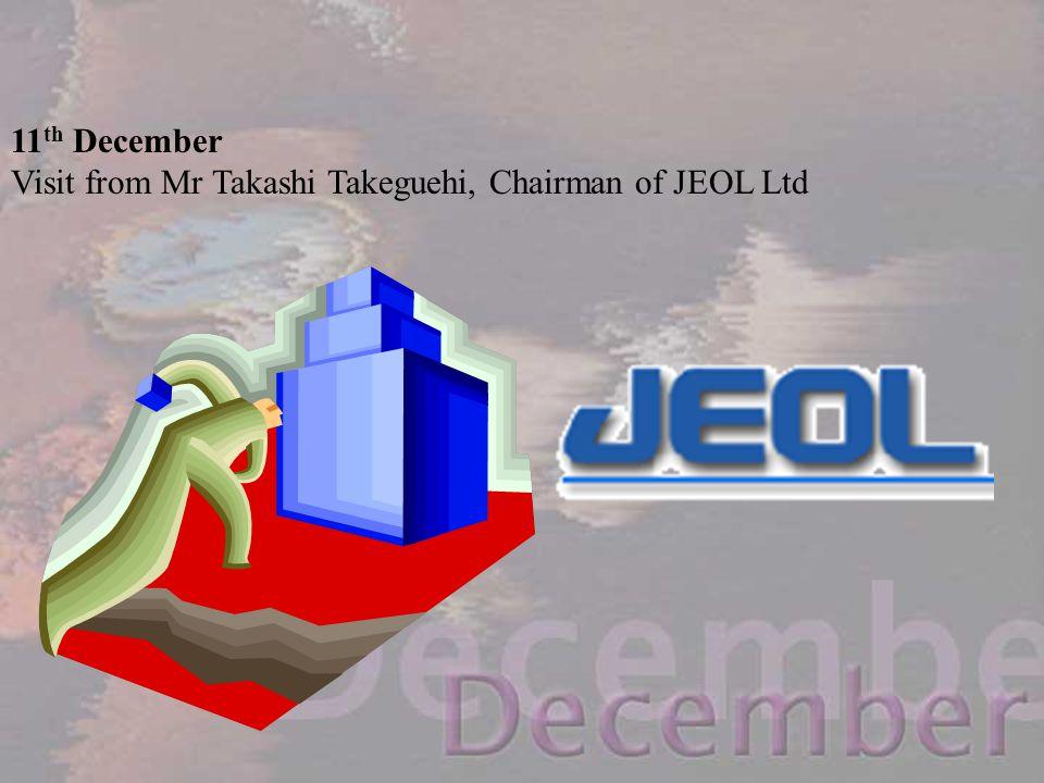 11 th December Visit from Mr Takashi Takeguehi, Chairman of JEOL Ltd