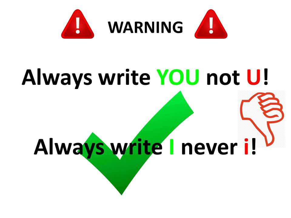 WARNING Always write YOU not U! Always write I never i!