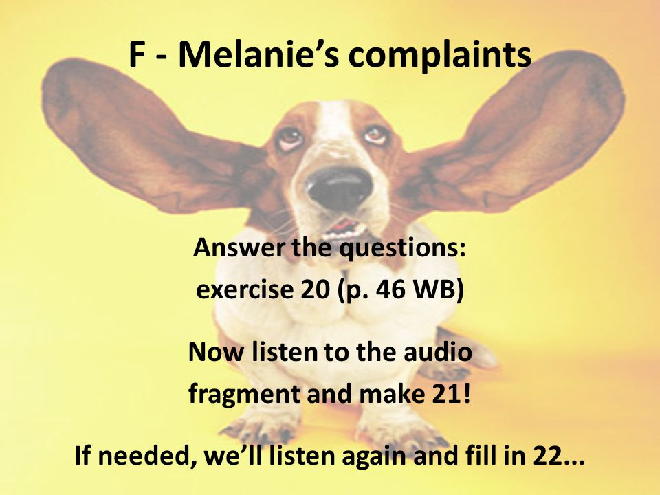F - Melanie's complaints Answer the questions: exercise 20 (p. 46 WB) Now listen to the audio fragment and make 21! If needed, we'll listen again and