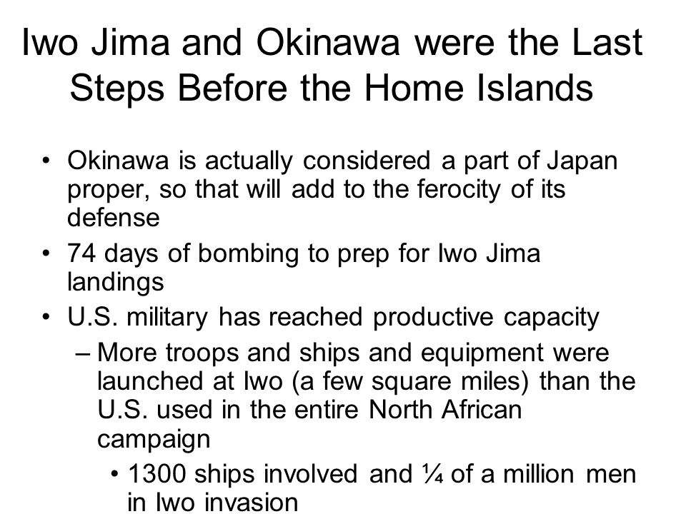 Iwo Jima and Okinawa were the Last Steps Before the Home Islands Okinawa is actually considered a part of Japan proper, so that will add to the ferocity of its defense 74 days of bombing to prep for Iwo Jima landings U.S.