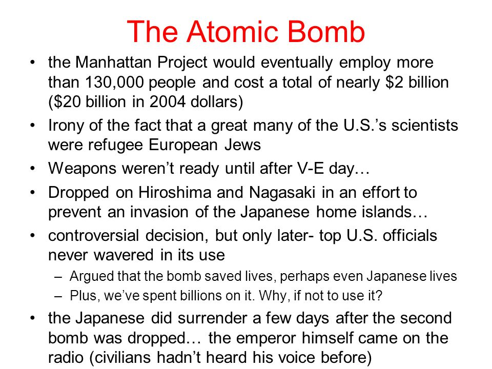 The Atomic Bomb the Manhattan Project would eventually employ more than 130,000 people and cost a total of nearly $2 billion ($20 billion in 2004 dollars) Irony of the fact that a great many of the U.S.'s scientists were refugee European Jews Weapons weren't ready until after V-E day… Dropped on Hiroshima and Nagasaki in an effort to prevent an invasion of the Japanese home islands… controversial decision, but only later- top U.S.